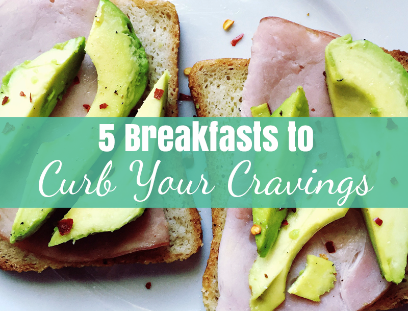 5 Breakfasts to Curb Your Cravings
